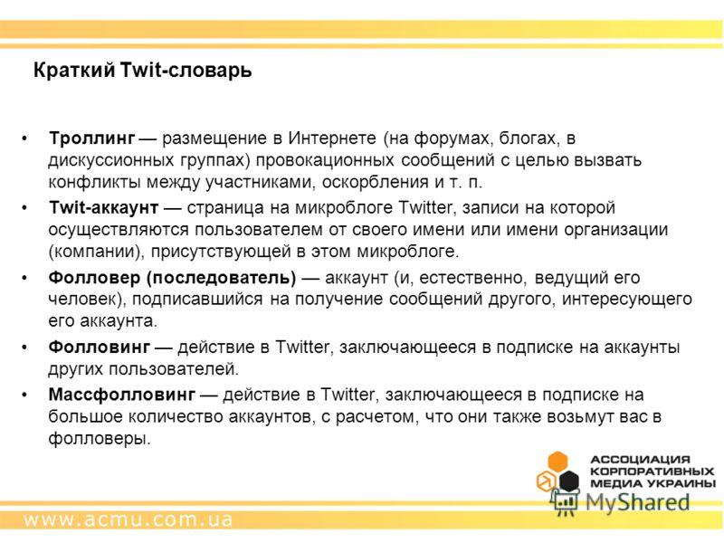 Краткий Twit-словарь Троллинг размещение в Интернете (на форумах, блогах, в дискуссионных группах) провокационных сообщений с целью вызвать конфликты между участниками, оскорбления и т. п. Twit-аккаунт страница на микроблоге Twitter, записи на которо