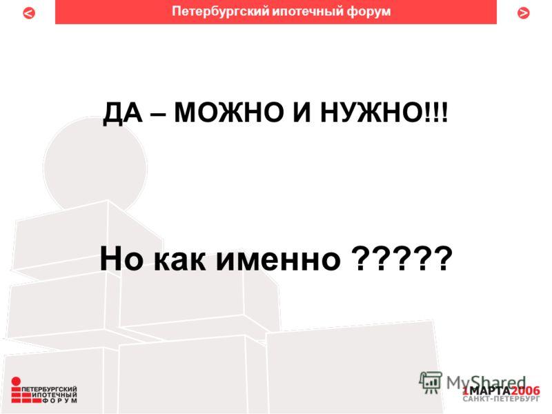 < < ДА – МОЖНО И НУЖНО!!! Но как именно ????? Петербургский ипотечный форум