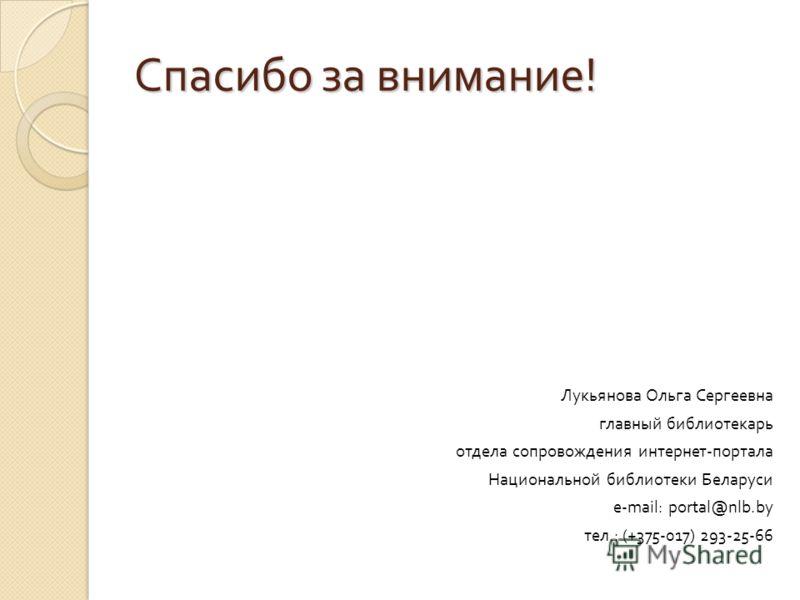 Спасибо за внимание ! Лукьянова Ольга Сергеевна главный библиотекарь отдела сопровождения интернет - портала Национальной библиотеки Беларуси e-mail: portal@nlb.by тел.: (+375-017) 293-25-66