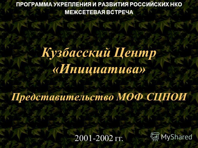 Кузбасский Центр «Инициатива» Представительство МОФ СЦПОИ ПРОГРАММА УКРЕПЛЕНИЯ И РАЗВИТИЯ РОССИЙСКИХ НКО МЕЖСЕТЕВАЯ ВСТРЕЧА 2001-2002 гг.