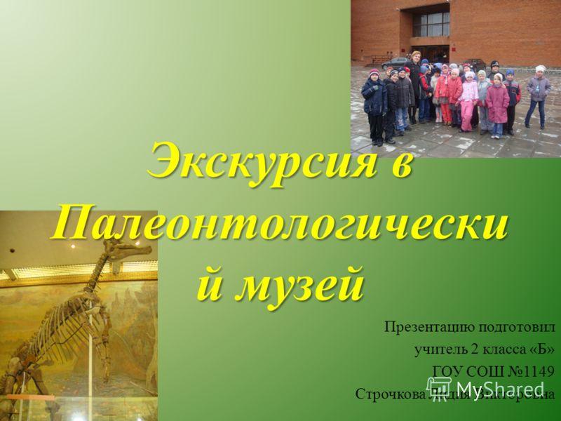 Презентацию подготовил учитель 2 класса «Б» ГОУ СОШ 1149 Строчкова Лидия Викторовна Экскурсия в Палеонтологически й музей