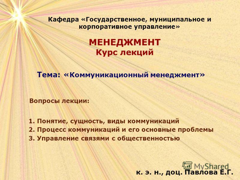МЕНЕДЖМЕНТ Курс лекций к. э. н., доц. Павлова Е.Г. Кафедра «Государственное, муниципальное и корпоративное управление» Тема: « Коммуникационный менеджмент » Вопросы лекции: 1. Понятие, сущность, виды коммуникаций 2. Процесс коммуникаций и его основны