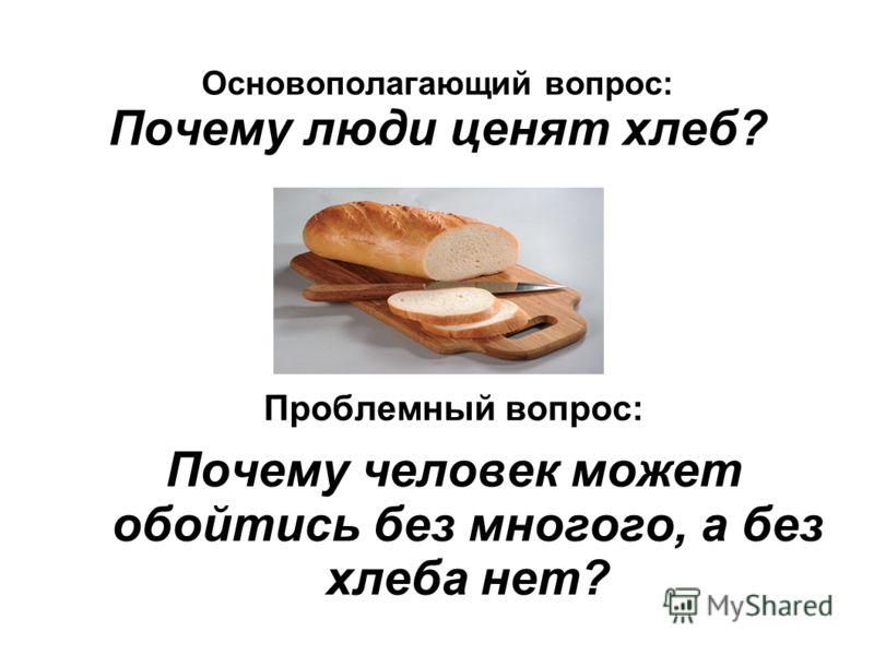 Основополагающий вопрос: Почему люди ценят хлеб? Проблемный вопрос: Почему человек может обойтись без многого, а без хлеба нет?