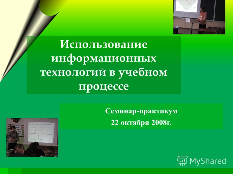 Семинар-практикум 22 октября 2008г. Использование информационных технологий в учебном процессе