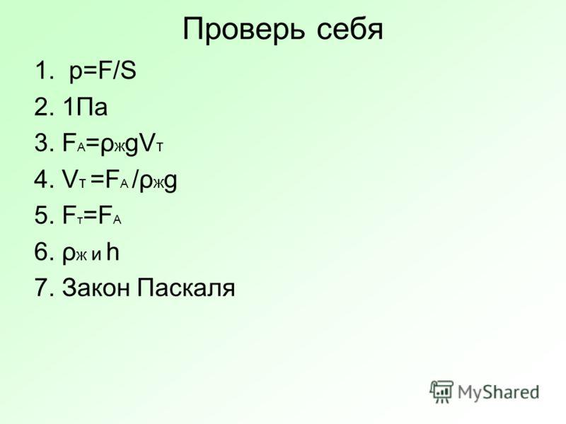 Проверь себя 1. p=F/S 2. 1Па 3. F A =ρ ж gV т 4. V т =F A /ρ ж g 5. F т =F A 6. ρ ж и h 7. Закон Паскаля