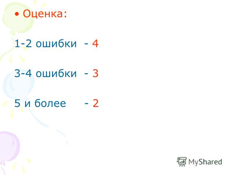 Оценка: 1-2 ошибки - 4 3-4 ошибки - 3 5 и более - 2