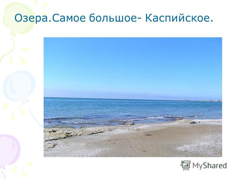 Озера.Самое большое- Каспийское.