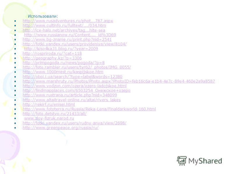 Использовали: http://www.rusadventures.ru/phot...787.aspx http://www.cultinfo.ru/fulltext/.../034.htm http://ice-halo.net/archives/tag...hite-sea http://www.russianow.ru/Content...._id%3D69 http://www.bg-znanie.ru/print.php?nid=2541 http://fotki.yand