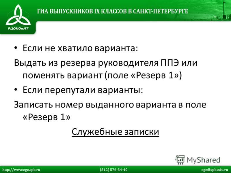Если не хватило варианта: Выдать из резерва руководителя ППЭ или поменять вариант (поле «Резерв 1») Если перепутали варианты: Записать номер выданного варианта в поле «Резерв 1» Служебные записки http://www.ege.spb.ru (812) 576-34-40 ege@spb.edu.ru