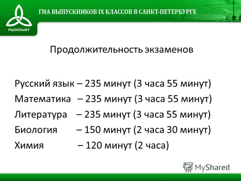 Продолжительность экзаменов Русский язык – 235 минут (3 часа 55 минут) Математика – 235 минут (3 часа 55 минут) Литература – 235 минут (3 часа 55 минут) Биология – 150 минут (2 часа 30 минут) Химия – 120 минут (2 часа)