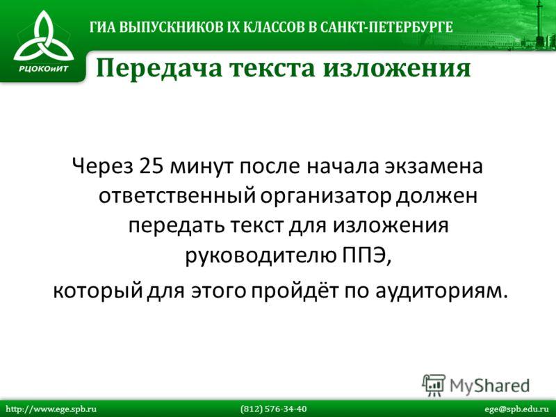 Через 25 минут после начала экзамена ответственный организатор должен передать текст для изложения руководителю ППЭ, который для этого пройдёт по аудиториям. Передача текста изложения http://www.ege.spb.ru (812) 576-34-40 ege@spb.edu.ru