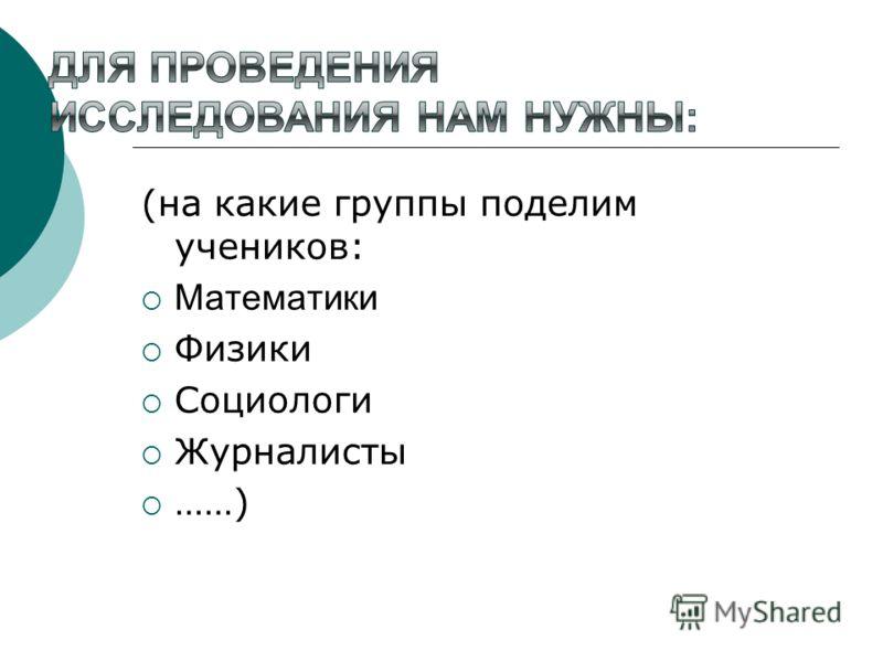 (на какие группы поделим учеников: Математики Физики Социологи Журналисты ……)