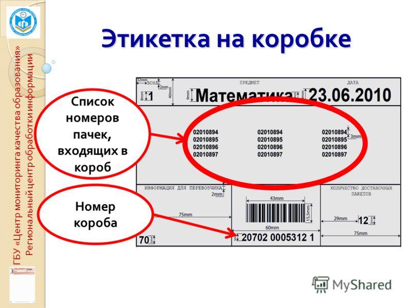 Список номеров пачек, входящих в короб Номер короба Этикетка на коробке ГБУ « Центр мониторинга качества образования » Региональный центр обработки информации
