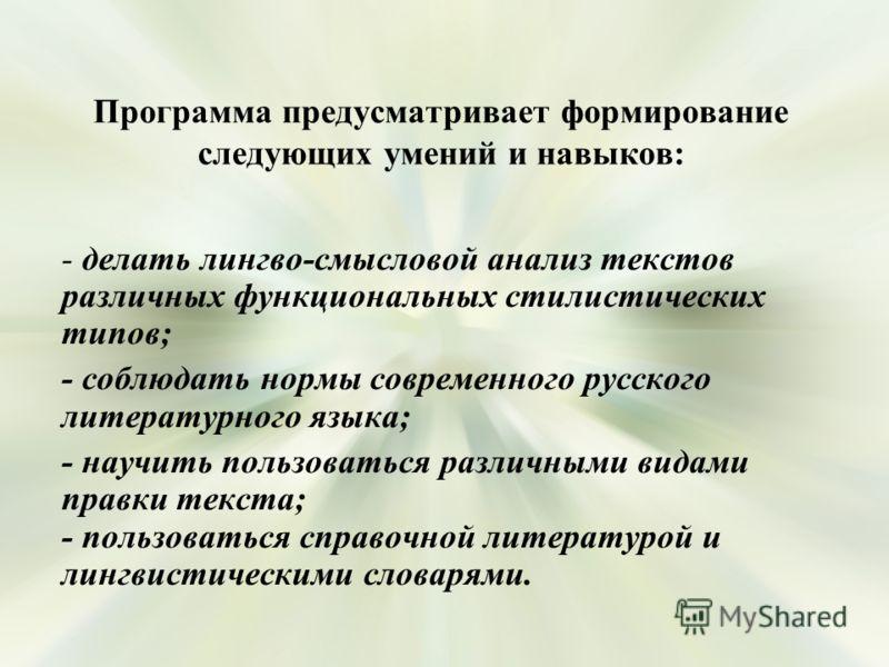 Программа предусматривает формирование следующих умений и навыков: - делать лингво-смысловой анализ текстов различных функциональных стилистических типов; - соблюдать нормы современного русского литературного языка; - научить пользоваться различными