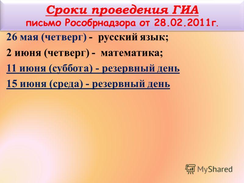 Сроки проведения ГИА письмо Рособрнадзора от 28.02.2011г. 26 мая (четверг) - русский язык; 2 июня (четверг) - математика; 11 июня (суббота) - резервный день 15 июня (среда) - резервный день