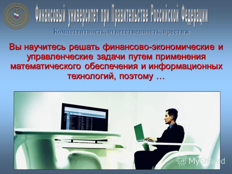 Вы научитесь решать финансово-экономические и управленческие задачи путем применения математического обеспечения и информационных технологий, поэтому …