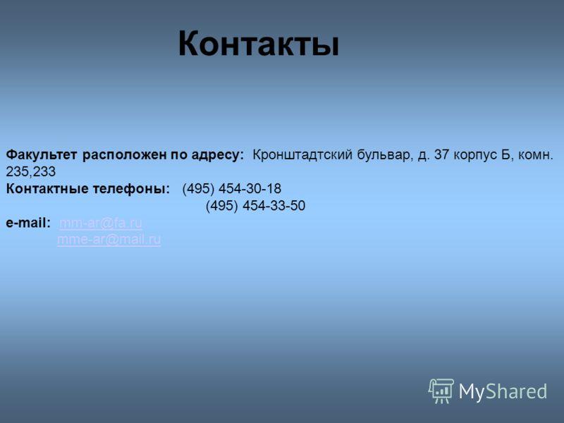 Контакты Факультет расположен по адресу: Кронштадтский бульвар, д. 37 корпус Б, комн. 235,233 Контактные телефоны: (495) 454-30-18 (495) 454-33-50 e-mail: mm-ar@fa.rumm-ar@fa.ru mme-ar@mail.ru