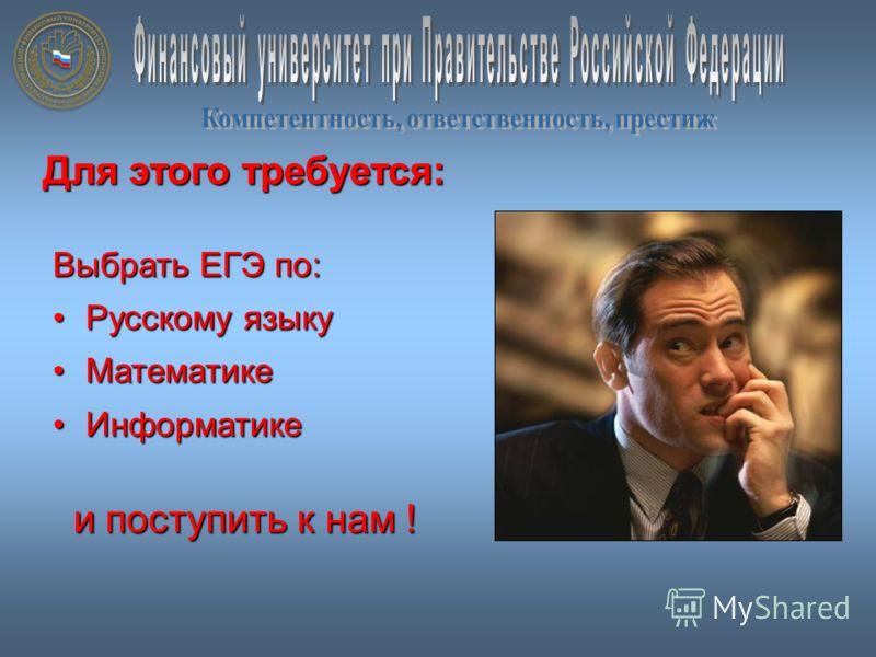 Для этого требуется: Выбрать ЕГЭ по: Русскому языкуРусскому языку МатематикеМатематике ИнформатикеИнформатике и поступить к нам ! и поступить к нам !