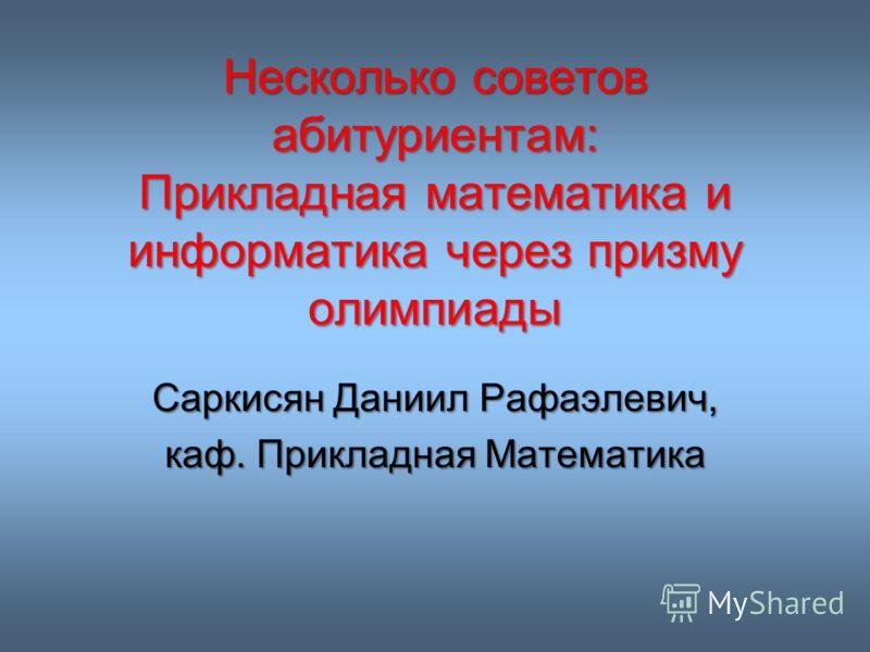 Несколько советов абитуриентам: Прикладная математика и информатика через призму олимпиады Саркисян Даниил Рафаэлевич, каф. Прикладная Математика