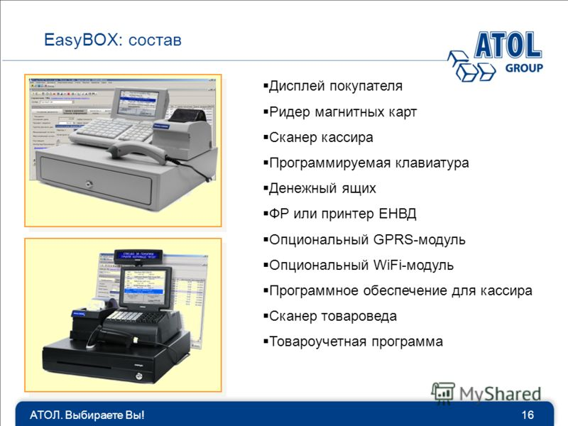 АТОЛ. Выбираете Вы!16 EasyBOX: состав Дисплей покупателя Ридер магнитных карт Сканер кассира Программируемая клавиатура Денежный ящих ФР или принтер ЕНВД Опциональный GPRS-модуль Опциональный WiFi-модуль Программное обеспечение для кассира Сканер тов