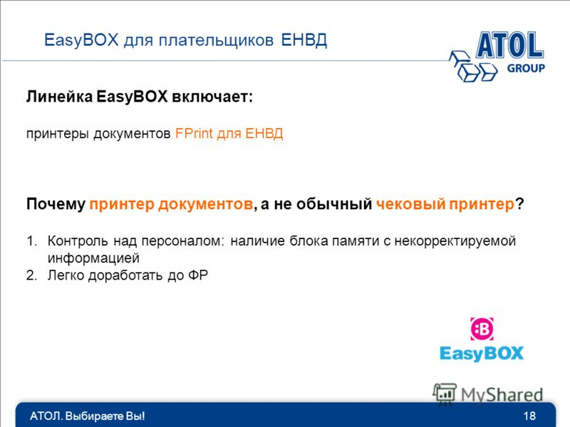 АТОЛ. Выбираете Вы!18 EasyBOX для плательщиков ЕНВД Линейка EasyBOX включает: принтеры документов FPrint для ЕНВД Почему принтер документов, а не обычный чековый принтер? 1.Контроль над персоналом: наличие блока памяти с некорректируемой информацией