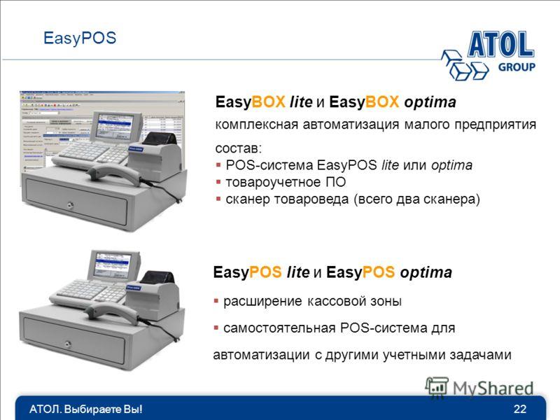АТОЛ. Выбираете Вы!22 EasyPOS EasyBOX lite и EasyBOX optima комплексная автоматизация малого предприятия cостав: POS-система EasyPOS lite или optima товароучетное ПО сканер товароведа (всего два сканера) EasyPOS lite и EasyPOS optima расширение кассо