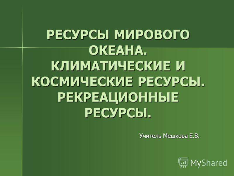 РЕСУРСЫ МИРОВОГО ОКЕАНА. КЛИМАТИЧЕСКИЕ И КОСМИЧЕСКИЕ РЕСУРСЫ. РЕКРЕАЦИОННЫЕ РЕСУРСЫ. Учитель Мешкова Е.В.