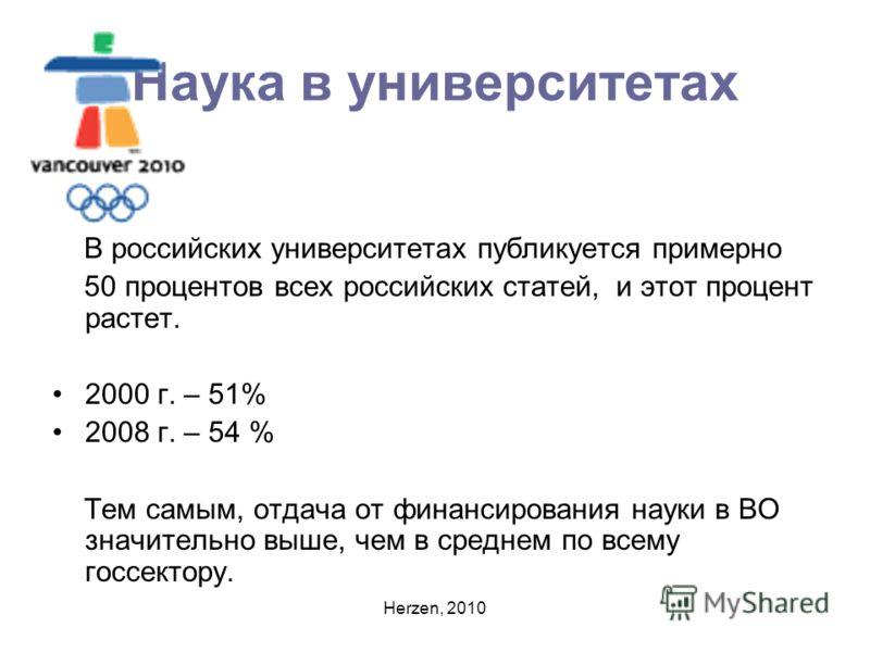 Herzen, 2010 Наука в университетах В российских университетах публикуется примерно 50 процентов всех российских статей, и этот процент растет. 2000 г. – 51% 2008 г. – 54 % Тем самым, отдача от финансирования науки в ВО значительно выше, чем в среднем