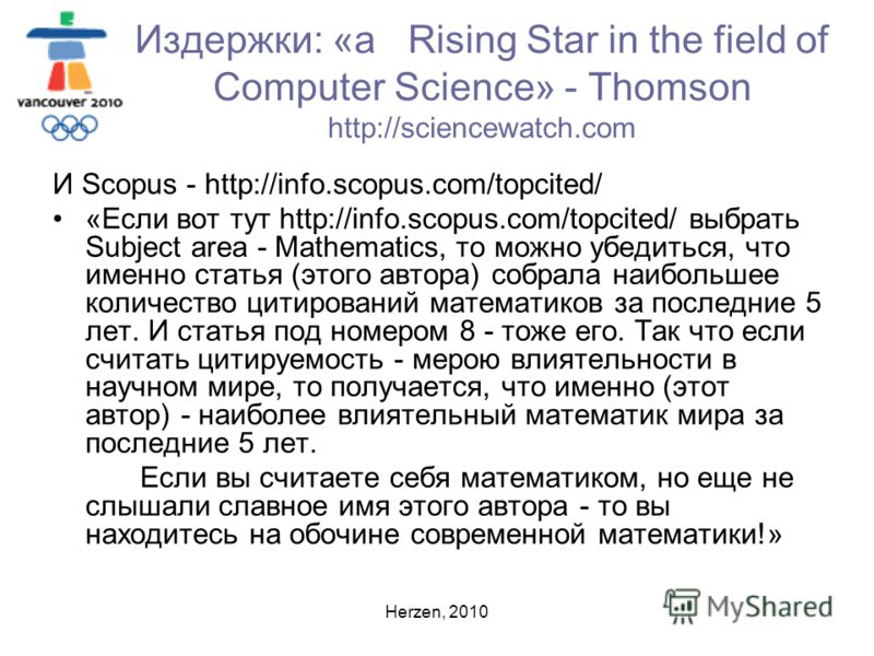 Herzen, 2010 Издержки: «a Rising Star in the field of Computer Science» - Thomson http://sciencewatch.com И Scopus - http://info.scopus.com/topcited/ «Если вот тут http://info.scopus.com/topcited/ выбрать Subject area - Mathematics, то можно убедитьс