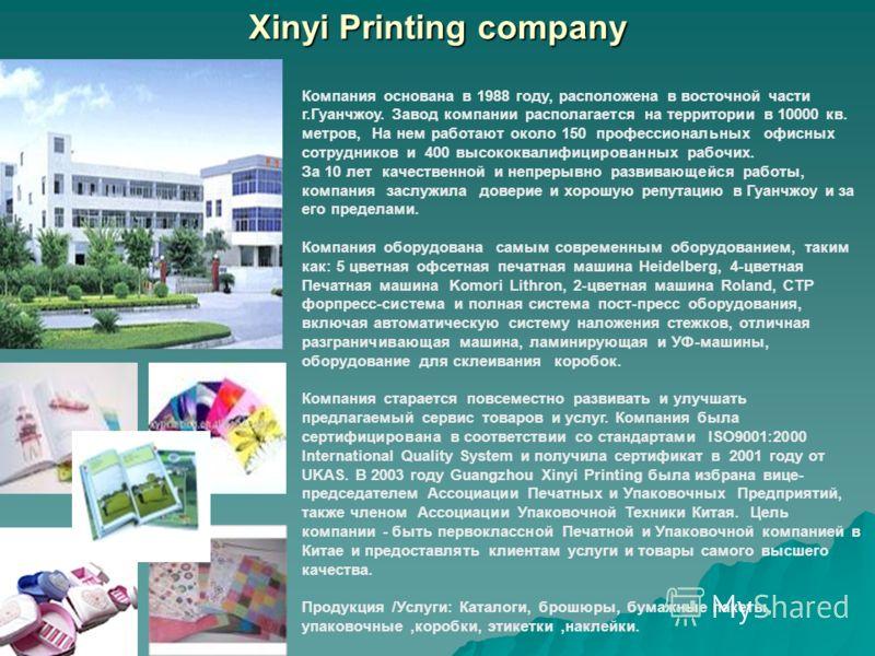 Xinyi Printing company Компания основана в 1988 году, расположена в восточной части г.Гуанчжоу. Завод компании располагается на территории в 10000 кв. метров, На нем работают около 150 профессиональных офисных сотрудников и 400 высококвалифицированны