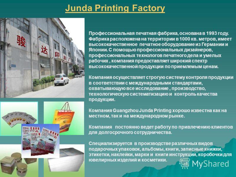 Junda Printing Factory Профессиональная печатная фабрика, основана в 1993 году. Фабрика расположена на территории в 1000 кв. метров, имеет высококачественное печатное оборудование из Германии и Японии. С помощью профессиональных дизайнеров, профессио