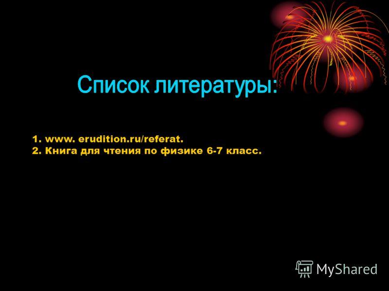 1. www. erudition.ru/referat. 2. Книга для чтения по физике 6-7 класс.