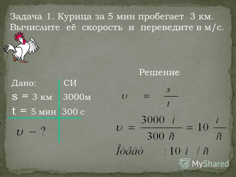 Дано: СИ s = 3 км 3000м t = 5 мин 300 с Решение Задача 1. Курица за 5 мин пробегает 3 км. Вычислите её скорость и переведите в м/с.