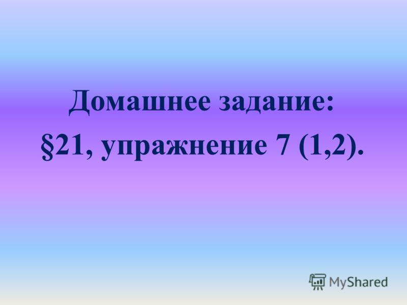 Домашнее задание: §21, упражнение 7 (1,2).