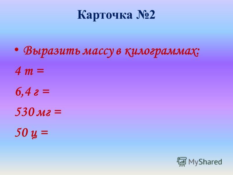 Карточка 2 Выразить массу в килограммах: 4 т = 6,4 г = 530 мг = 50 ц =