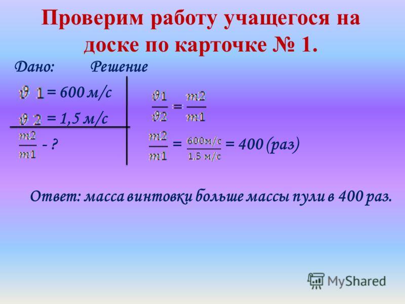 Проверим работу учащегося на доске по карточке 1. Дано: Решение = 600 м/с = 1,5 м/с - ? = = 400 (раз) Ответ: масса винтовки больше массы пули в 400 раз.