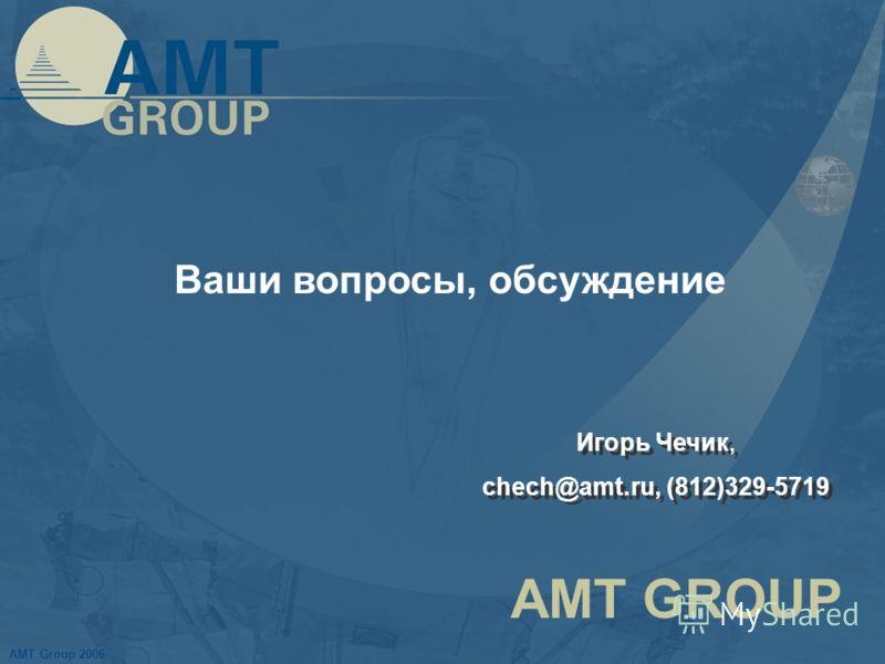 AMT Group 2006 AMT GROUP Ваши вопросы, обсуждение Игорь Чечик, chech@amt.ru, (812)329-5719 Игорь Чечик, chech@amt.ru, (812)329-5719