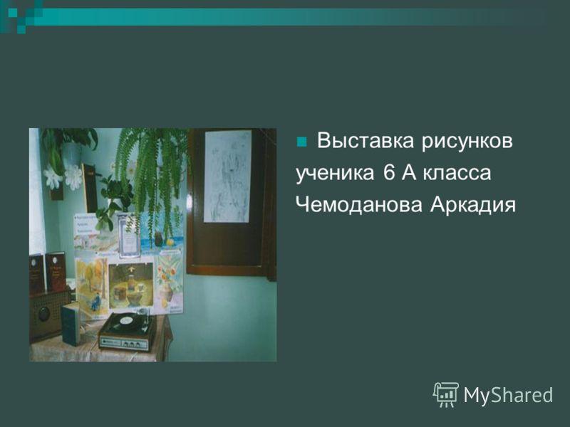 Выставка рисунков ученика 6 А класса Чемоданова Аркадия