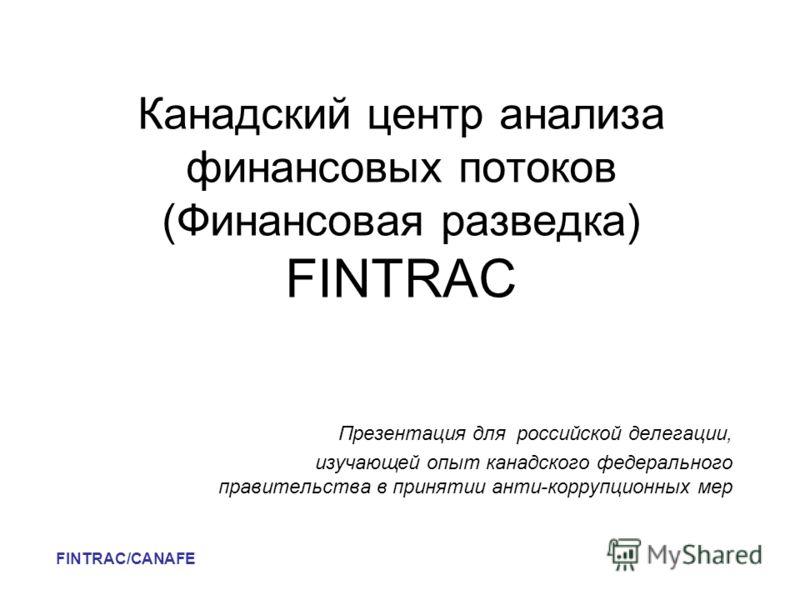 Канадский центр анализа финансовых потоков (Финансовая разведка) FINTRAC Презентация для российской делегации, изучающей опыт канадского федерального правительства в принятии анти-коррупционных мер FINTRAC/CANAFE