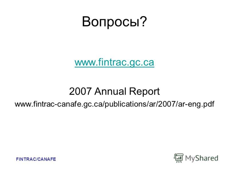 Вопросы? www.fintrac.gc.ca 2007 Annual Report www.fintrac-canafe.gc.ca/publications/ar/2007/ar-eng.pdf FINTRAC/CANAFE
