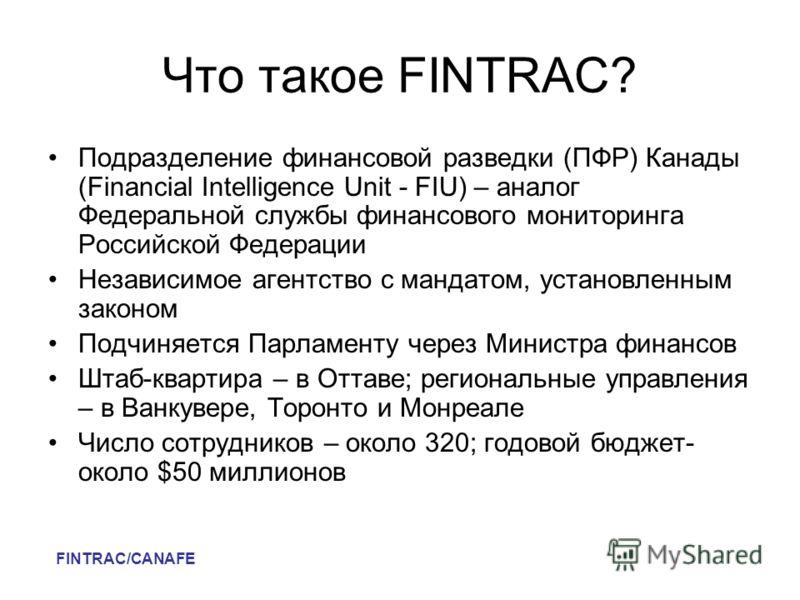 Что такое FINTRAC? Подразделение финансовой разведки (ПФР) Канады (Financial Intelligence Unit - FIU) – аналог Федеральной службы финансового мониторинга Российской Федерации Независимое агентство с мандатом, установленным законом Подчиняется Парламе
