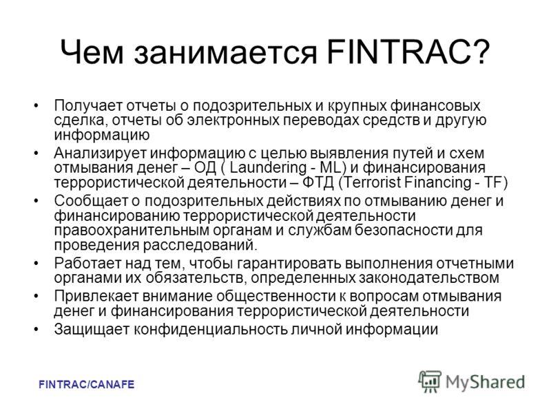 Чем занимается FINTRAC? Получает отчеты о подозрительных и крупных финансовых сделка, отчеты об электронных переводах средств и другую информацию Анализирует информацию с целью выявления путей и схем отмывания денег – ОД ( Laundering - ML) и финансир