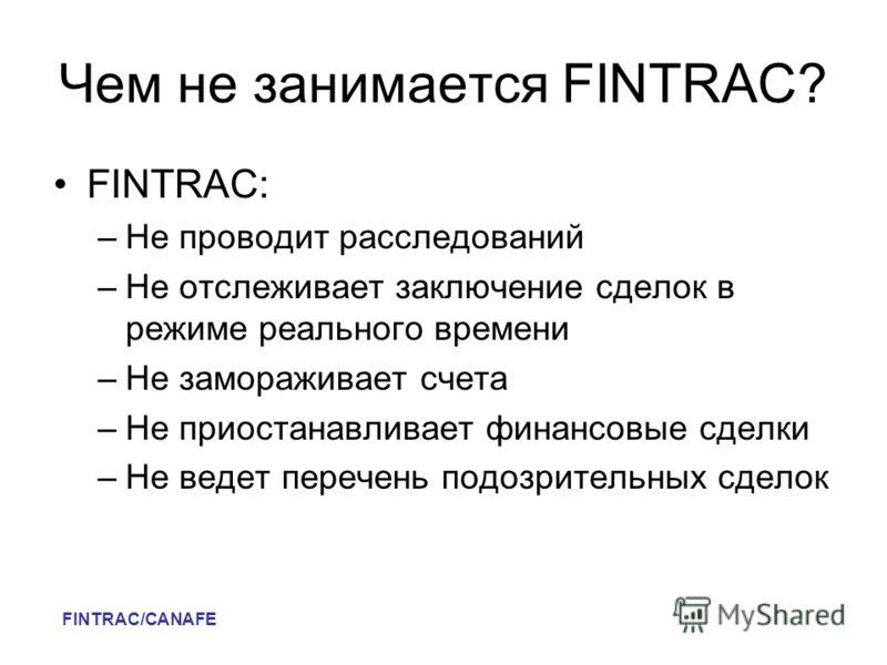 Чем не занимается FINTRAC? FINTRAC: –Не проводит расследований –Не отслеживает заключение сделок в режиме реального времени –Не замораживает счета –Не приостанавливает финансовые сделки –Не ведет перечень подозрительных сделок FINTRAC/CANAFE