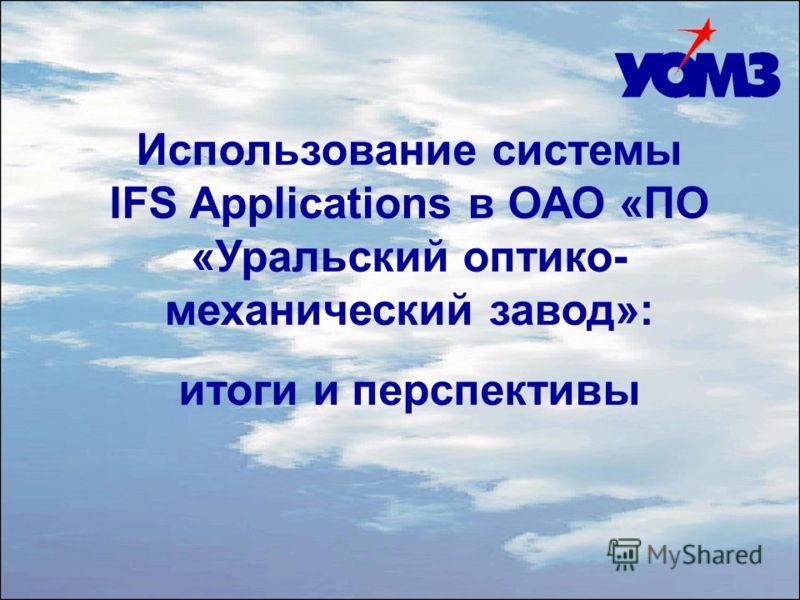 Использование системы IFS Applications в ОАО «ПО «Уральский оптико- механический завод»: итоги и перспективы