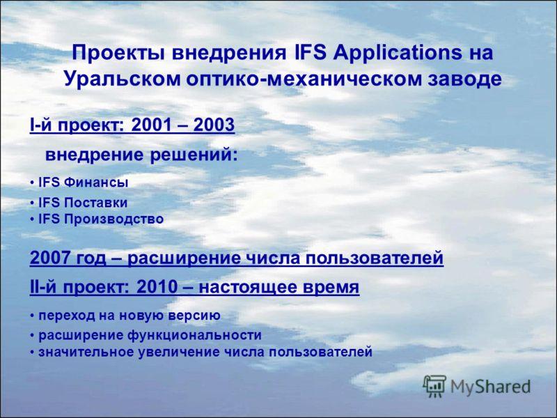 Проекты внедрения IFS Applications на Уральском оптико-механическом заводе I-й проект: 2001 – 2003 внедрение решений: IFS Финансы IFS Поставки IFS Производство 2007 год – расширение числа пользователей II-й проект: 2010 – настоящее время переход на н