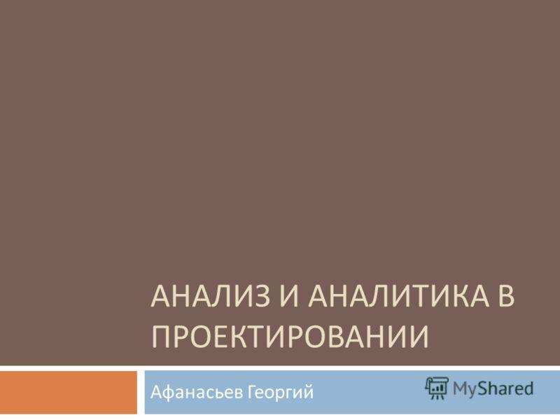 АНАЛИЗ И АНАЛИТИКА В ПРОЕКТИРОВАНИИ Афанасьев Георгий