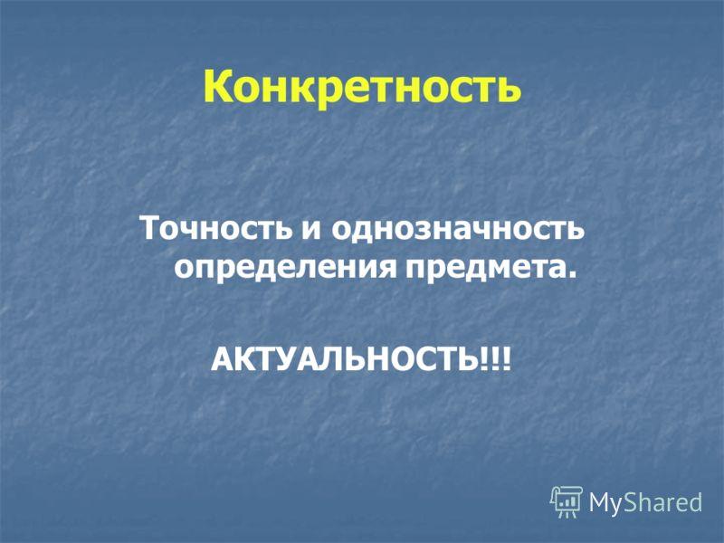 Конкретность Точность и однозначность определения предмета. АКТУАЛЬНОСТЬ!!!
