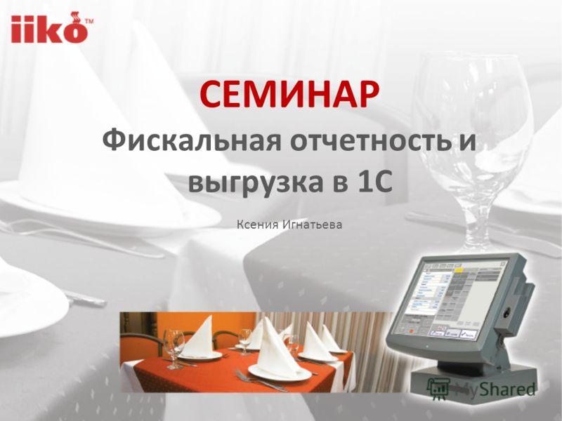 СЕМИНАР Фискальная отчетность и выгрузка в 1C Ксения Игнатьева