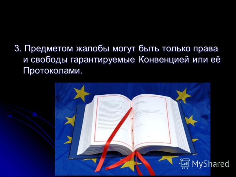 3. Предметом жалобы могут быть только права и свободы гарантируемые Конвенцией или её Протоколами.