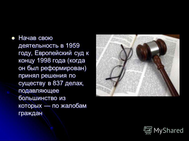 Начав свою деятельность в 1959 году, Европейский суд к концу 1998 года (когда он был реформирован) принял решения по существу в 837 делах, подавляющее большинство из которых по жалобам граждан Начав свою деятельность в 1959 году, Европейский суд к ко